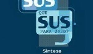 Relatório 30 anos de SUS. Que SUS para 2030?