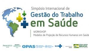 Simpósio Internacional de Gestão do Trabalho em Saúde e Workshop Modelos de Projeção de Recursos Humanos em Saúde